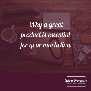 Why a great product is essential for your marketing